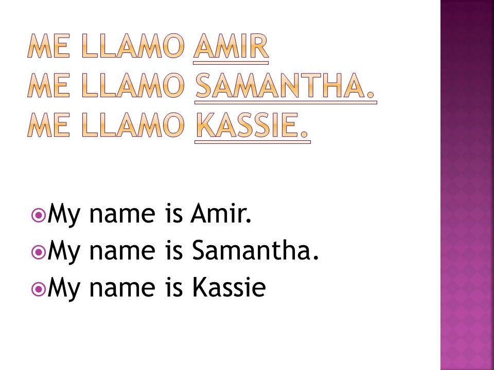 My name is Amir. My name is Samantha. My name is Kassie