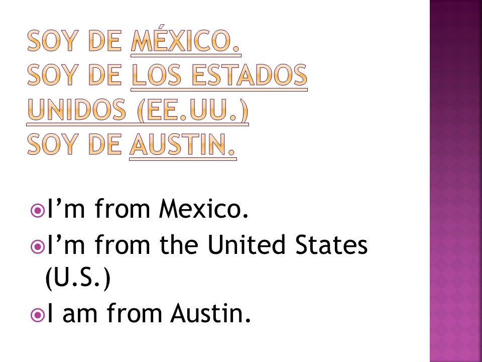 Im from Mexico. Im from the United States (U.S.) I am from Austin.
