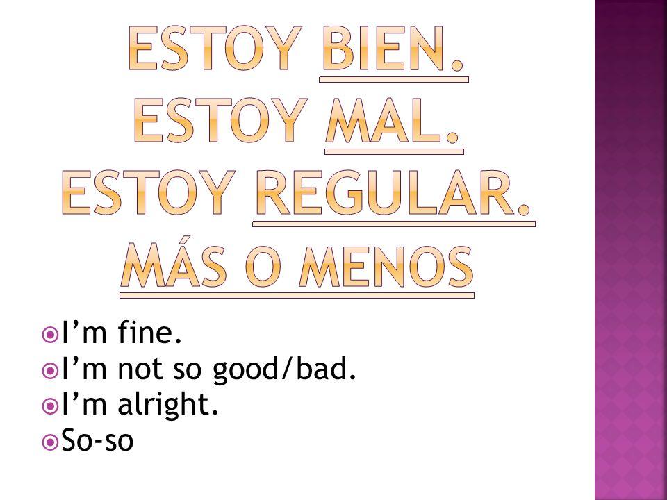 Im fine. Im not so good/bad. Im alright. So-so