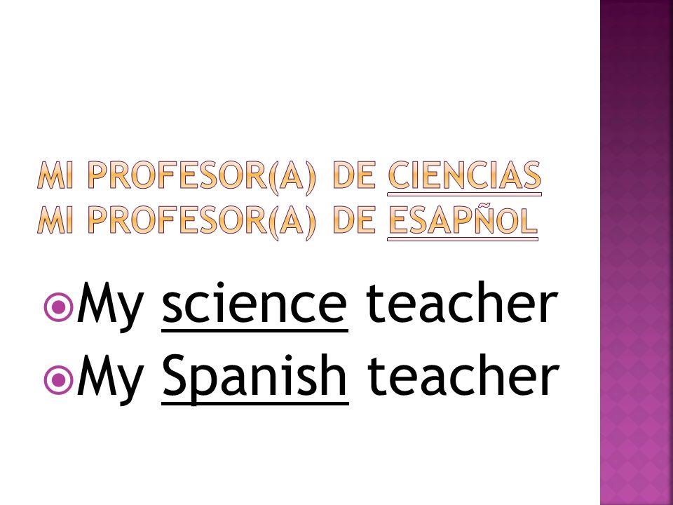 My science teacher My Spanish teacher