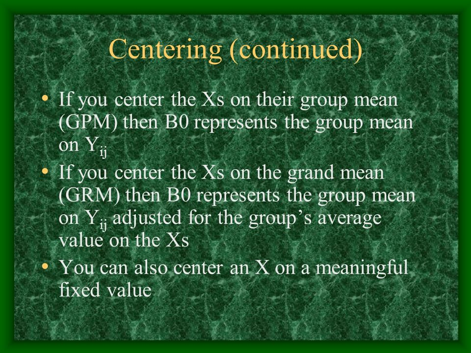 Centering (continued) If you center the Xs on their group mean (GPM) then B0 represents the group mean on Y ij If you center the Xs on the grand mean
