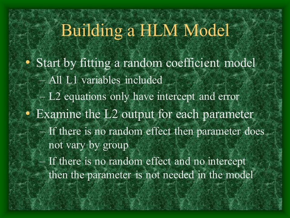 Building a HLM Model Start by fitting a random coefficient model –All L1 variables included –L2 equations only have intercept and error Examine the L2