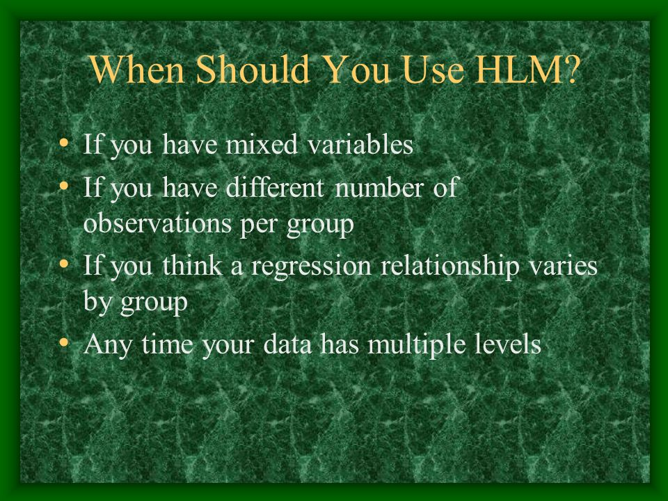 When Should You Use HLM? If you have mixed variables If you have different number of observations per group If you think a regression relationship var