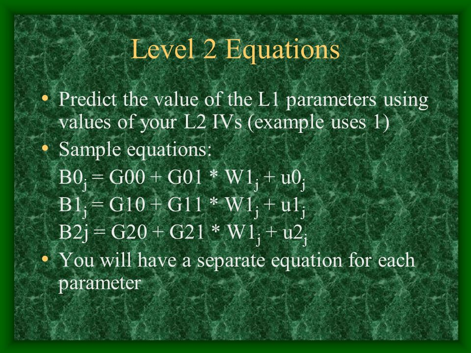 Level 2 Equations Predict the value of the L1 parameters using values of your L2 IVs (example uses 1) Sample equations: B0 j = G00 + G01 * W1 j + u0 j