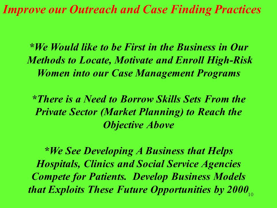 10 *We Would like to be First in the Business in Our Methods to Locate, Motivate and Enroll High-Risk Women into our Case Management Programs *There i
