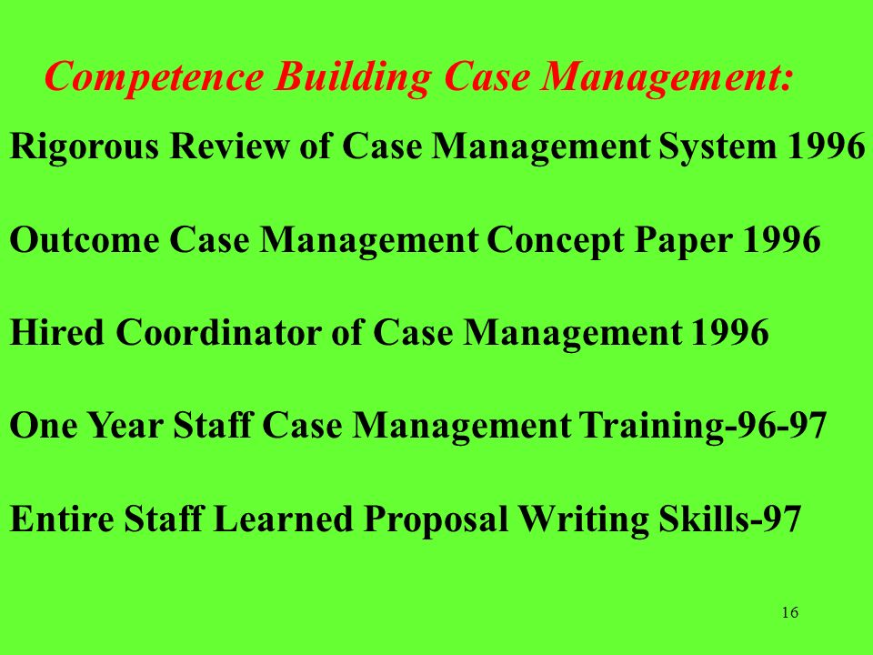16 Competence Building Case Management: Rigorous Review of Case Management System 1996 Outcome Case Management Concept Paper 1996 Hired Coordinator of