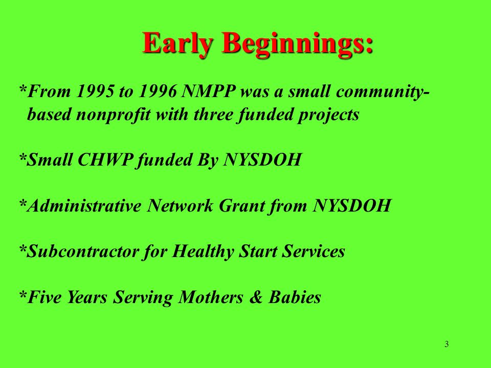 3 Early Beginnings: *From 1995 to 1996 NMPP was a small community- based nonprofit with three funded projects *Small CHWP funded By NYSDOH *Administra