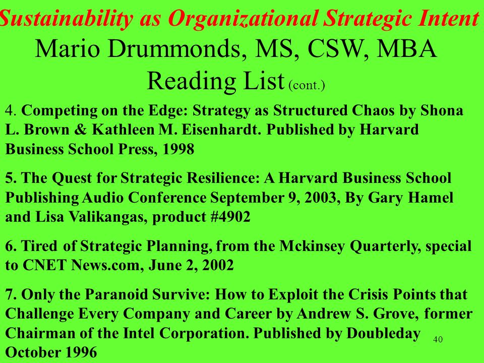 40 Sustainability as Organizational Strategic Intent Mario Drummonds, MS, CSW, MBA Reading List (cont.) 4. Competing on the Edge: Strategy as Structur
