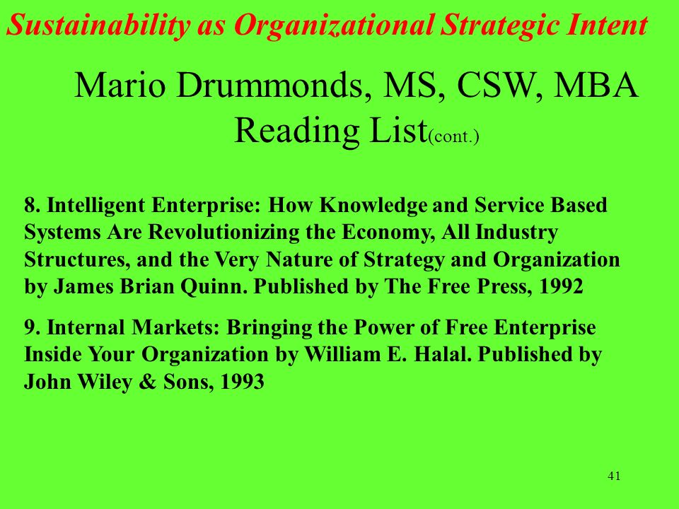 41 Mario Drummonds, MS, CSW, MBA Reading List (cont.) Sustainability as Organizational Strategic Intent 8. Intelligent Enterprise: How Knowledge and S