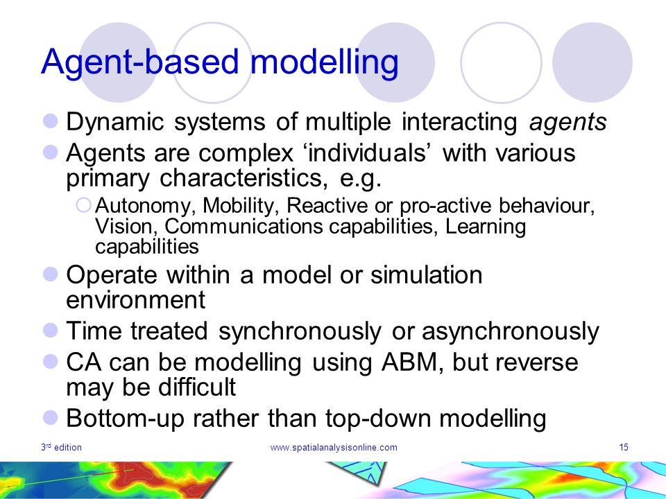 3 rd editionwww.spatialanalysisonline.com15 Agent-based modelling Dynamic systems of multiple interacting agents Agents are complex individuals with v