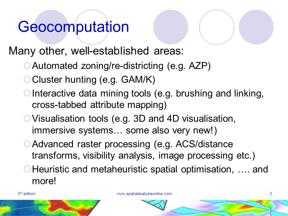 3 rd editionwww.spatialanalysisonline.com3 Geocomputation Many other, well-established areas: Automated zoning/re-districting (e.g. AZP) Cluster hunti