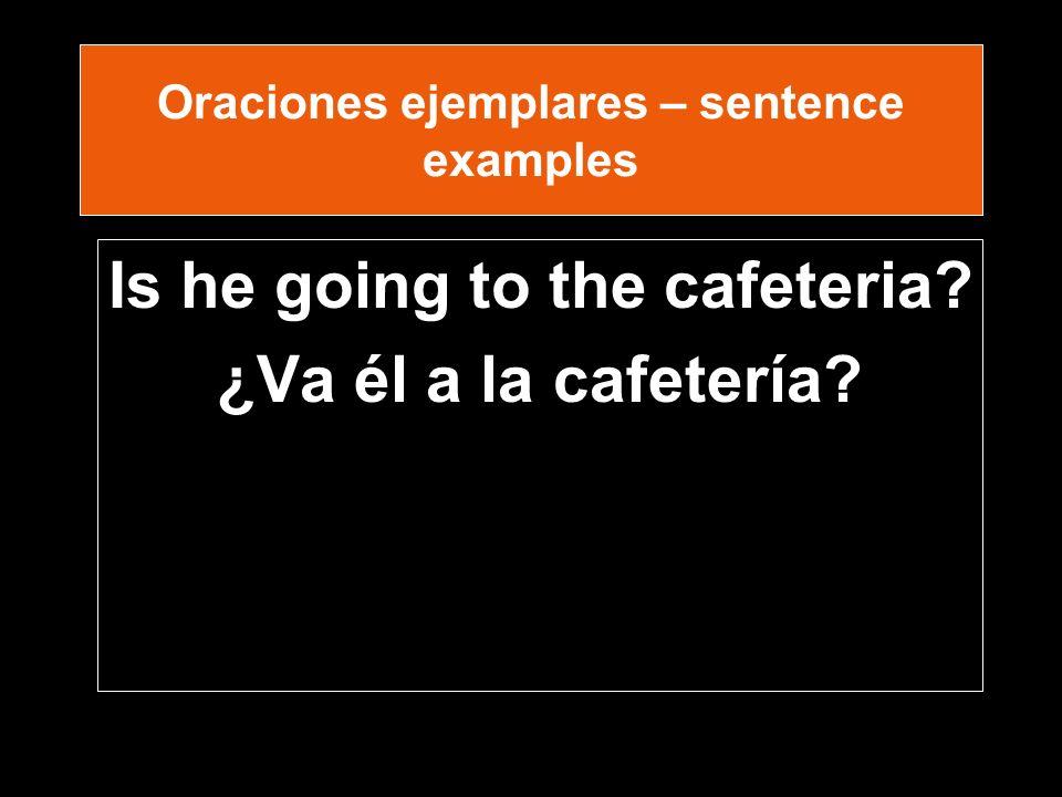 Oraciones ejemplares – sentence examples Is he going to the cafeteria ¿Va él a la cafetería