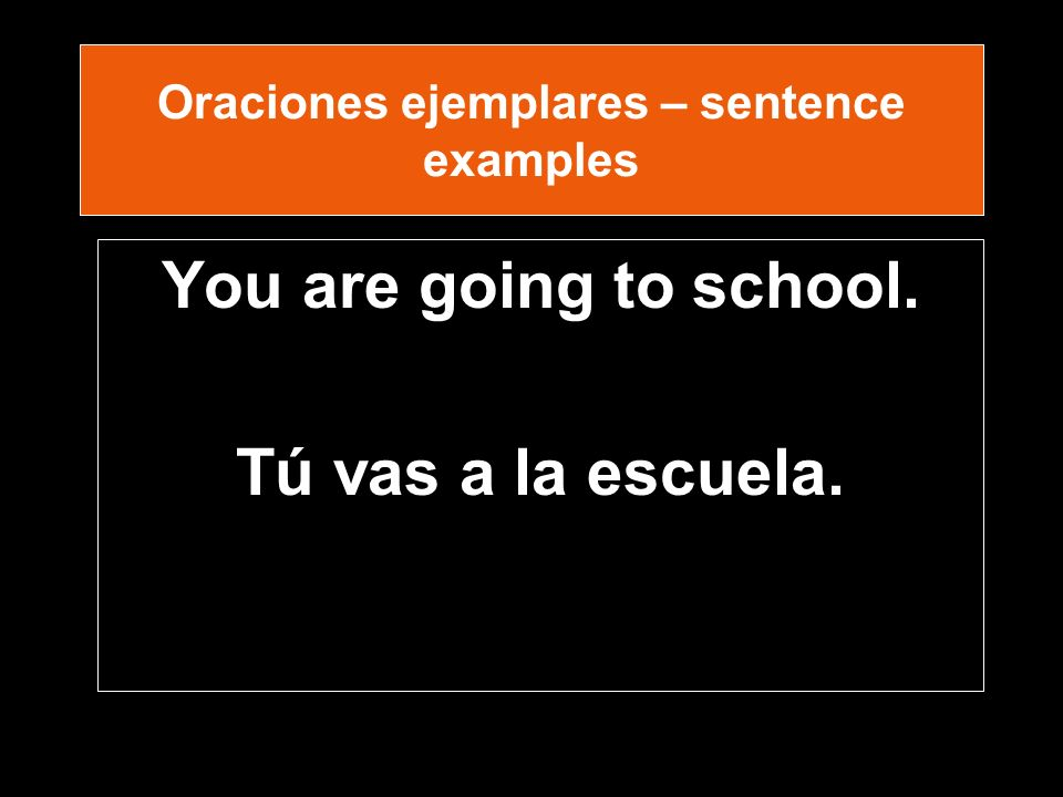 Oraciones ejemplares – sentence examples You are going to school. Tú vas a la escuela.