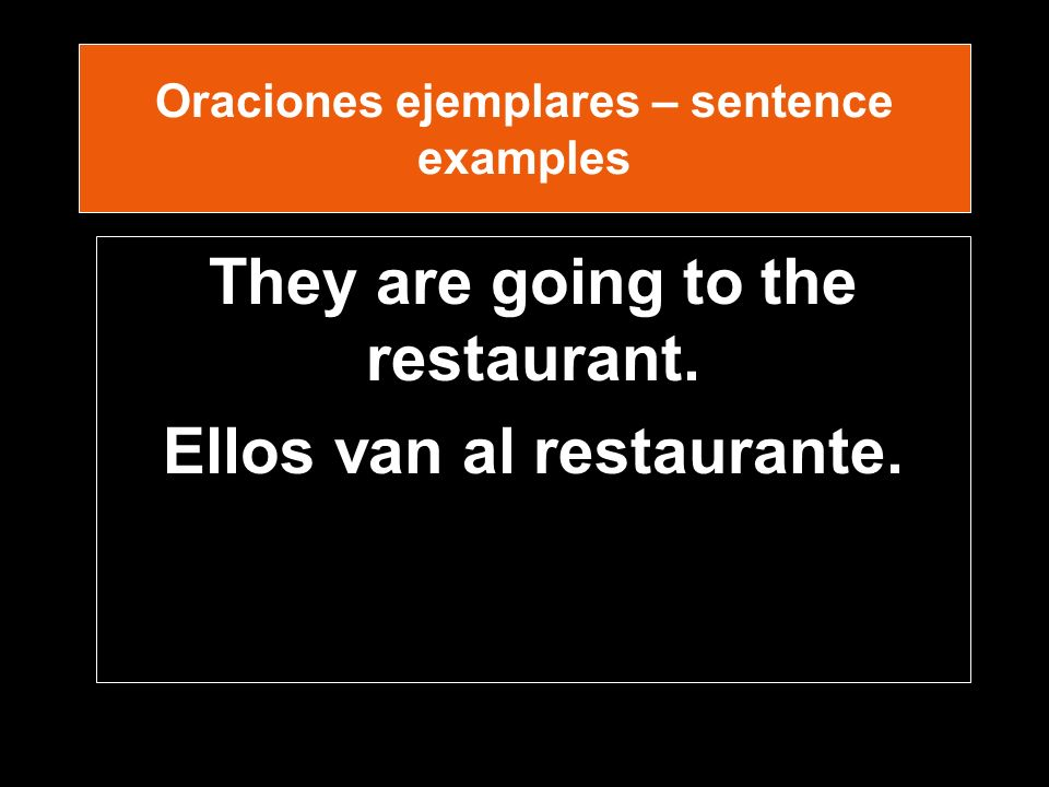 Oraciones ejemplares – sentence examples They are going to the restaurant. Ellos van al restaurante.