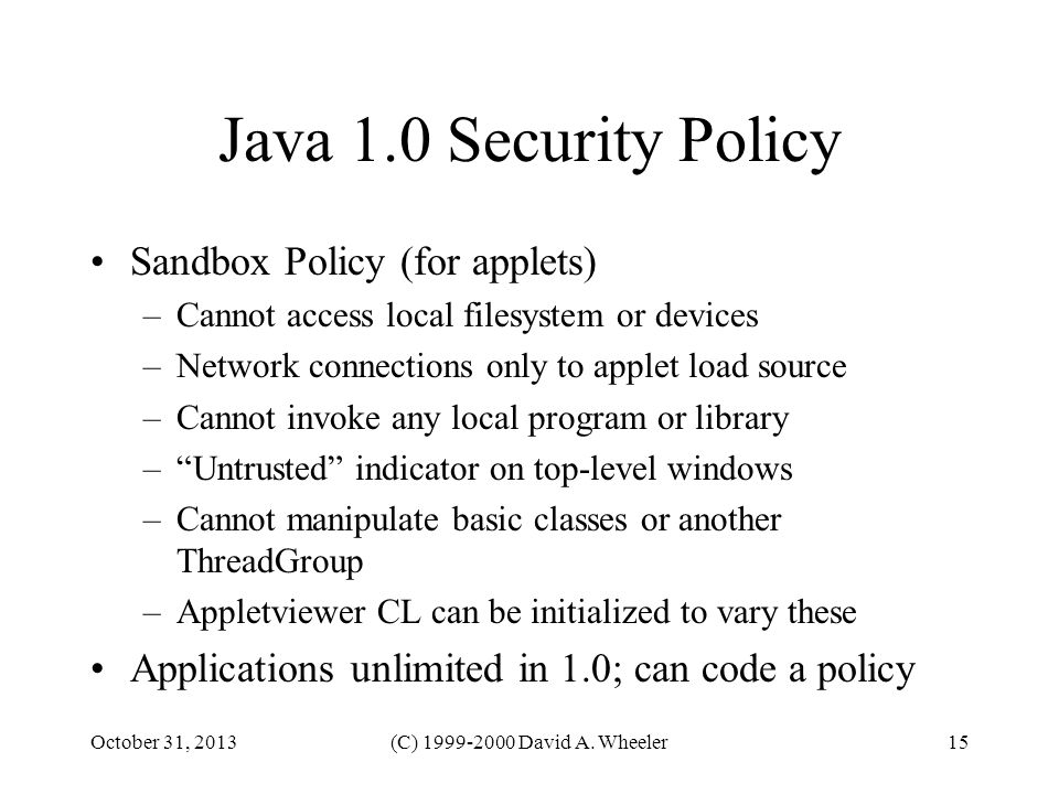 October 31, 2013(C) 1999-2000 David A. Wheeler15 Java 1.0 Security Policy Sandbox Policy (for applets) –Cannot access local filesystem or devices –Net