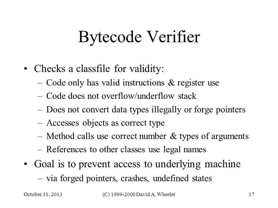 October 31, 2013(C) 1999-2000 David A. Wheeler17 Bytecode Verifier Checks a classfile for validity: –Code only has valid instructions & register use –