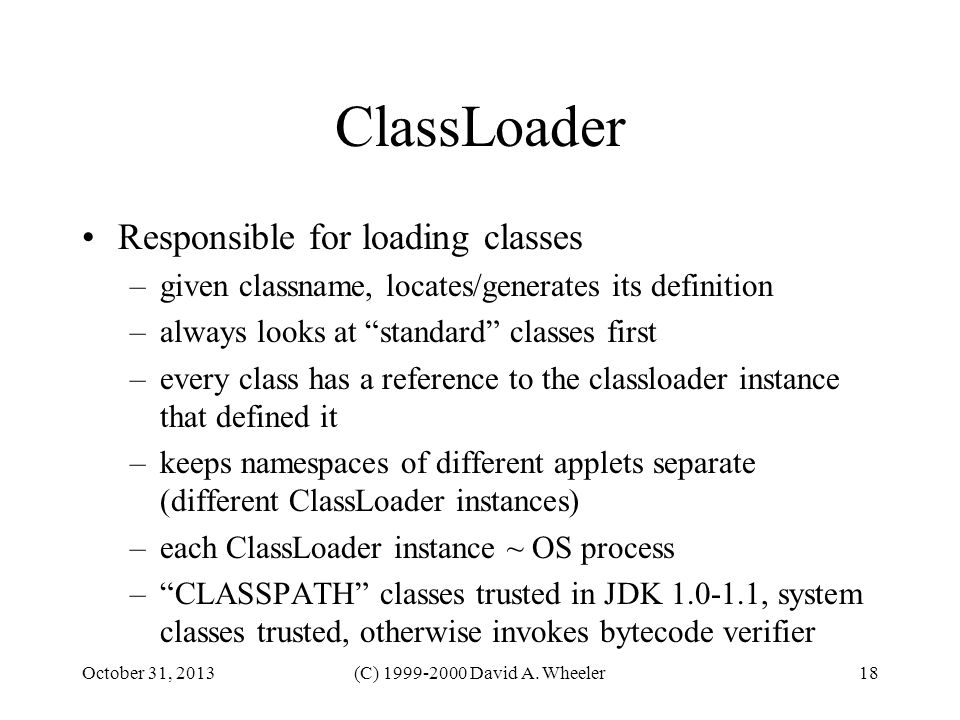 October 31, 2013(C) 1999-2000 David A. Wheeler18 ClassLoader Responsible for loading classes –given classname, locates/generates its definition –alway