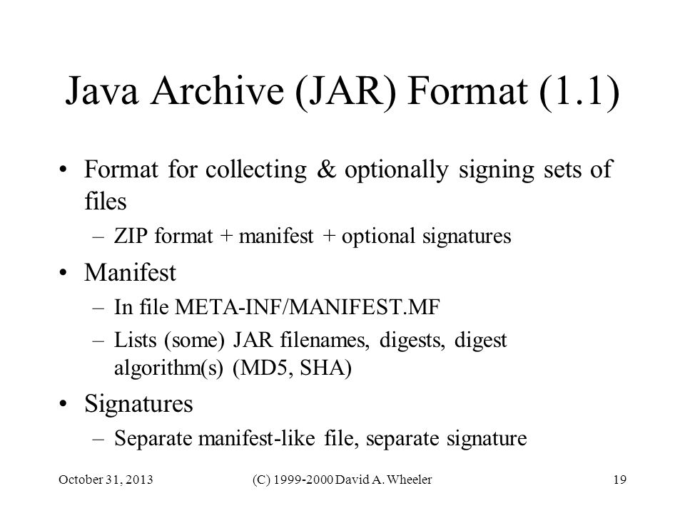 October 31, 2013(C) 1999-2000 David A. Wheeler19 Java Archive (JAR) Format (1.1) Format for collecting & optionally signing sets of files –ZIP format