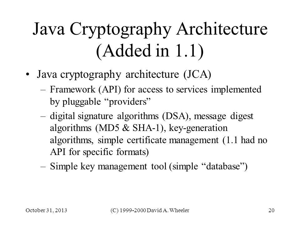 October 31, 2013(C) 1999-2000 David A. Wheeler20 Java Cryptography Architecture (Added in 1.1) Java cryptography architecture (JCA) –Framework (API) f
