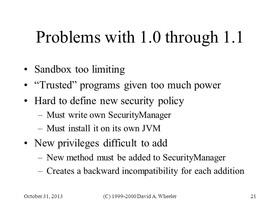 October 31, 2013(C) 1999-2000 David A. Wheeler21 Problems with 1.0 through 1.1 Sandbox too limiting Trusted programs given too much power Hard to defi