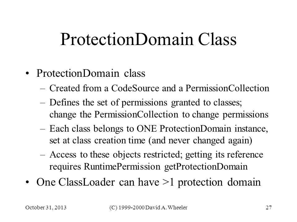 October 31, 2013(C) 1999-2000 David A. Wheeler27 ProtectionDomain Class ProtectionDomain class –Created from a CodeSource and a PermissionCollection –