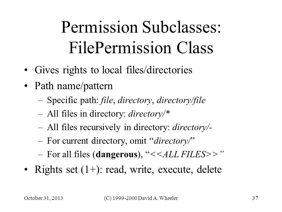 October 31, 2013(C) 1999-2000 David A. Wheeler37 Permission Subclasses: FilePermission Class Gives rights to local files/directories Path name/pattern