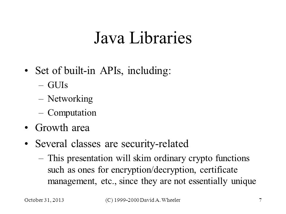 October 31, 2013(C) 1999-2000 David A. Wheeler7 Java Libraries Set of built-in APIs, including: –GUIs –Networking –Computation Growth area Several cla
