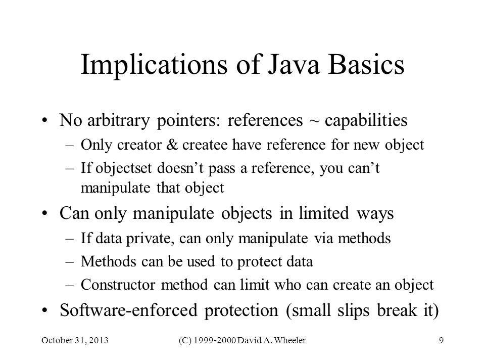 October 31, 2013(C) 1999-2000 David A. Wheeler9 Implications of Java Basics No arbitrary pointers: references ~ capabilities –Only creator & createe h