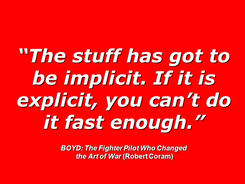 The stuff has got to be implicit. If it is explicit, you cant do it fast enough. BOYD: The Fighter Pilot Who Changed the Art of War (Robert Coram)