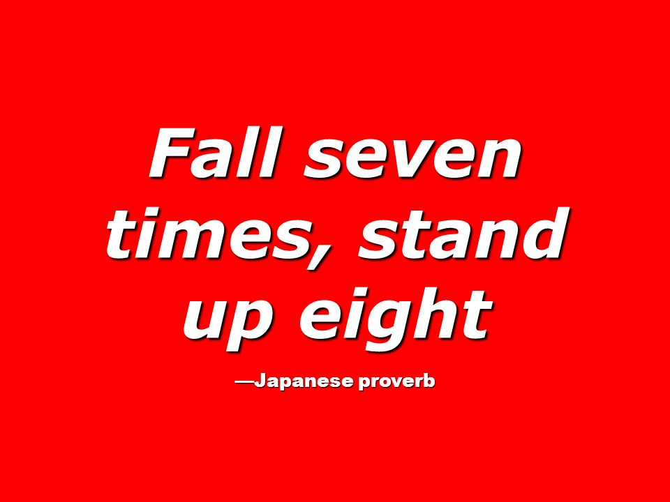 Fall seven times, stand up eight Japanese proverb