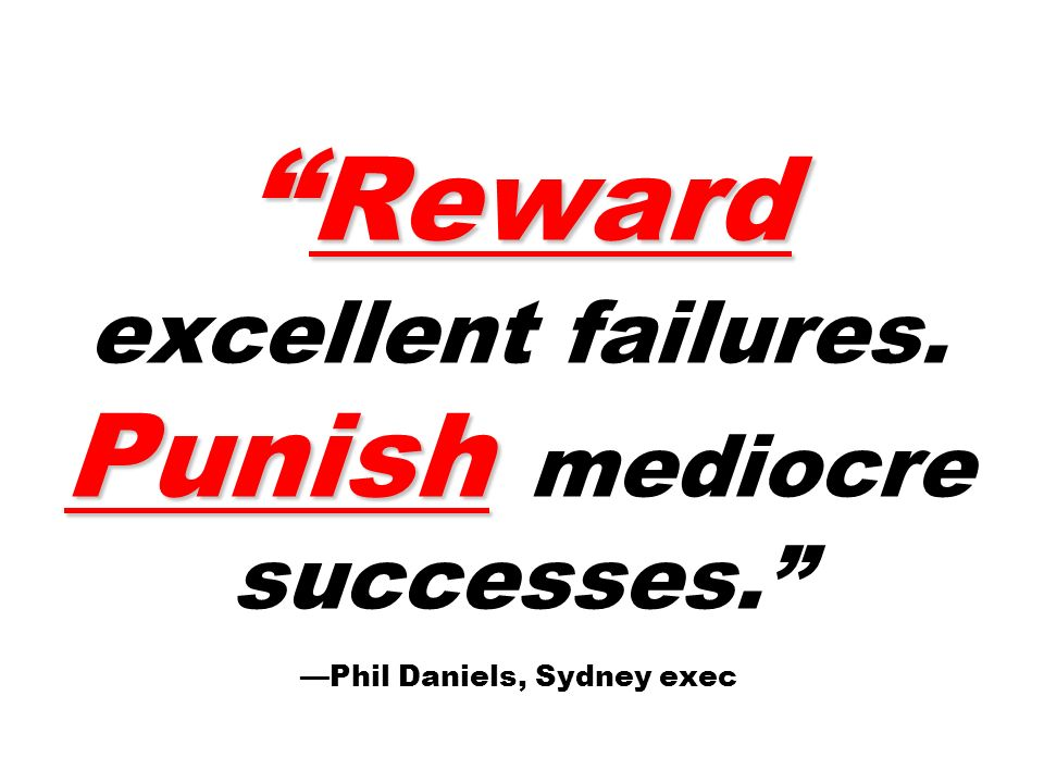 Reward Punish Reward excellent failures. Punish mediocre successes. Phil Daniels, Sydney exec