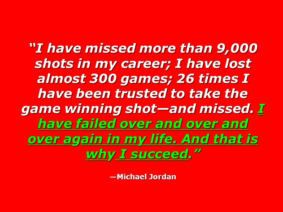I have missed more than 9,000 shots in my career; I have lost almost 300 games; 26 times I have been trusted to take the game winning shotand missed.
