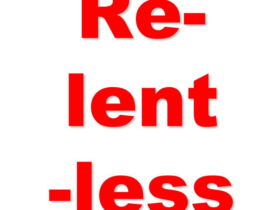 Re- lent -less