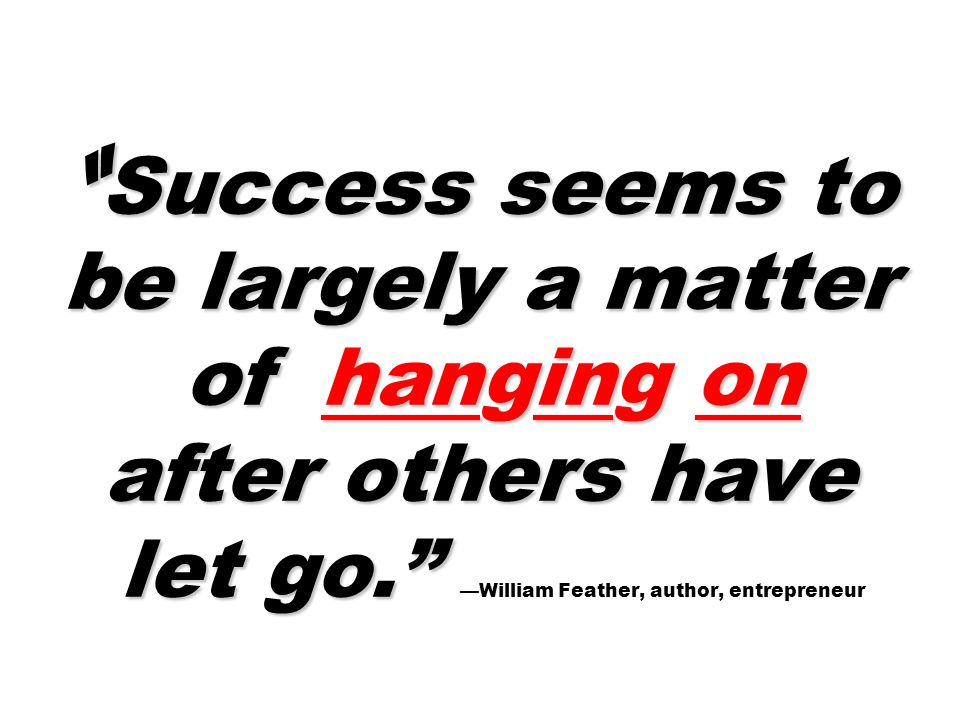Success seems to be largely a matter of hanging on after others have let go. Success seems to be largely a matter of hanging on after others have let