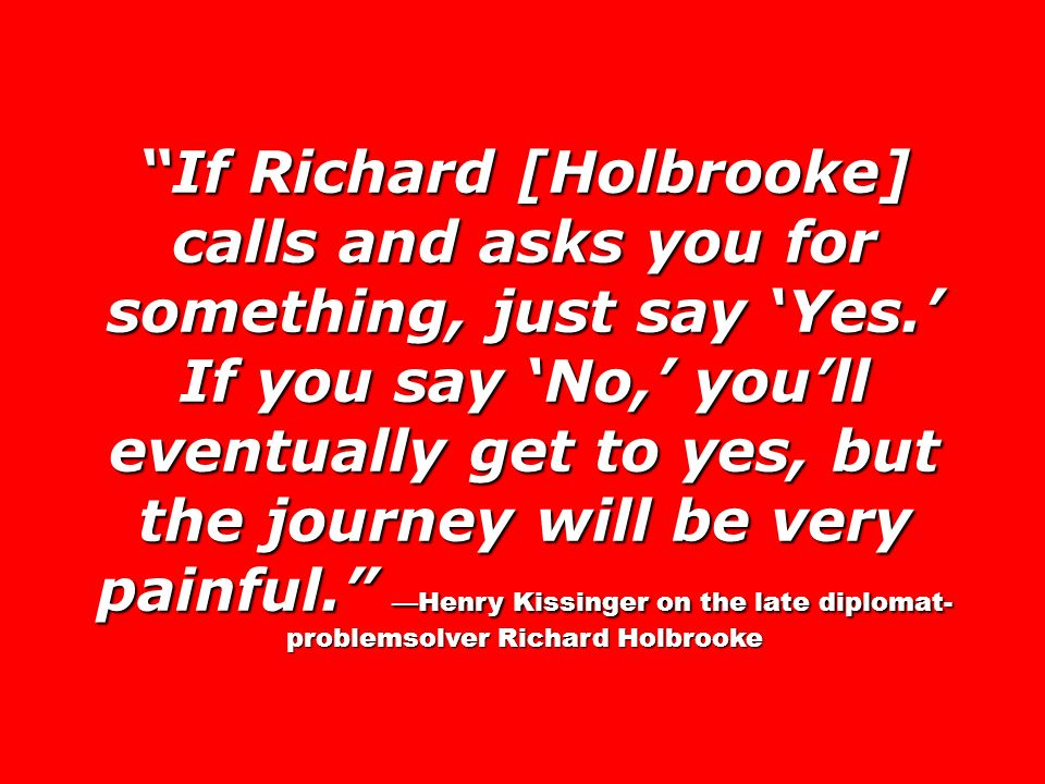 If Richard [Holbrooke] calls and asks you for something, just say Yes. If you say No, youll eventually get to yes, but the journey will be very painfu