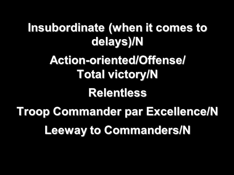 Insubordinate (when it comes to delays)/N Action-oriented/Offense/ Total victory/N Relentless Troop Commander par Excellence/N Leeway to Commanders/N