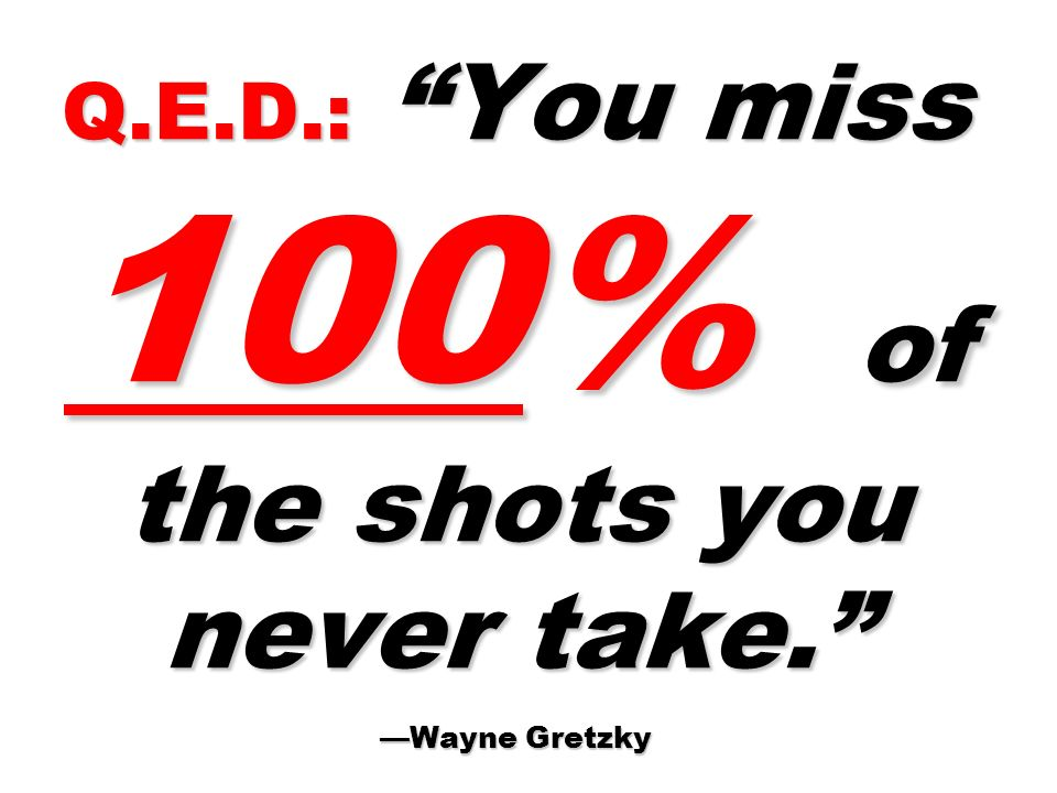 Q.E.D.: You miss 100% of the shots you never take. WayneGretzky Q.E.D.: You miss 100% of the shots you never take. Wayne Gretzky