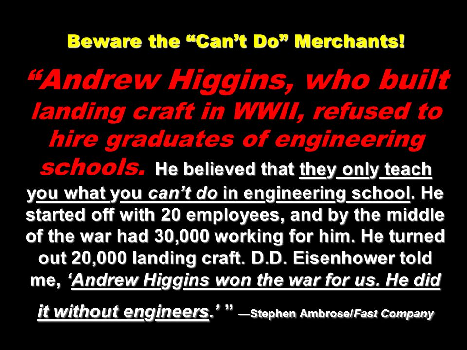 Beware the Cant Do Merchants! He believed that they only teach you what you cant do in engineering school. He started off with 20 employees, and by th
