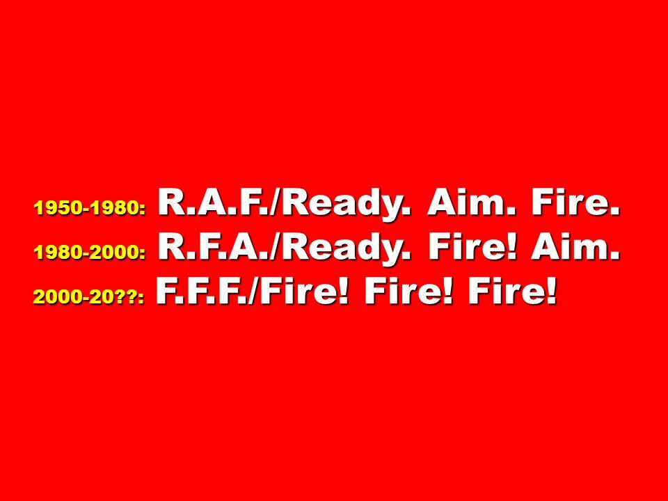1950-1980: R.A.F./Ready. Aim. Fire. 1980-2000: R.F.A./Ready. Fire! Aim. 2000-20??: F.F.F./Fire! Fire! Fire!