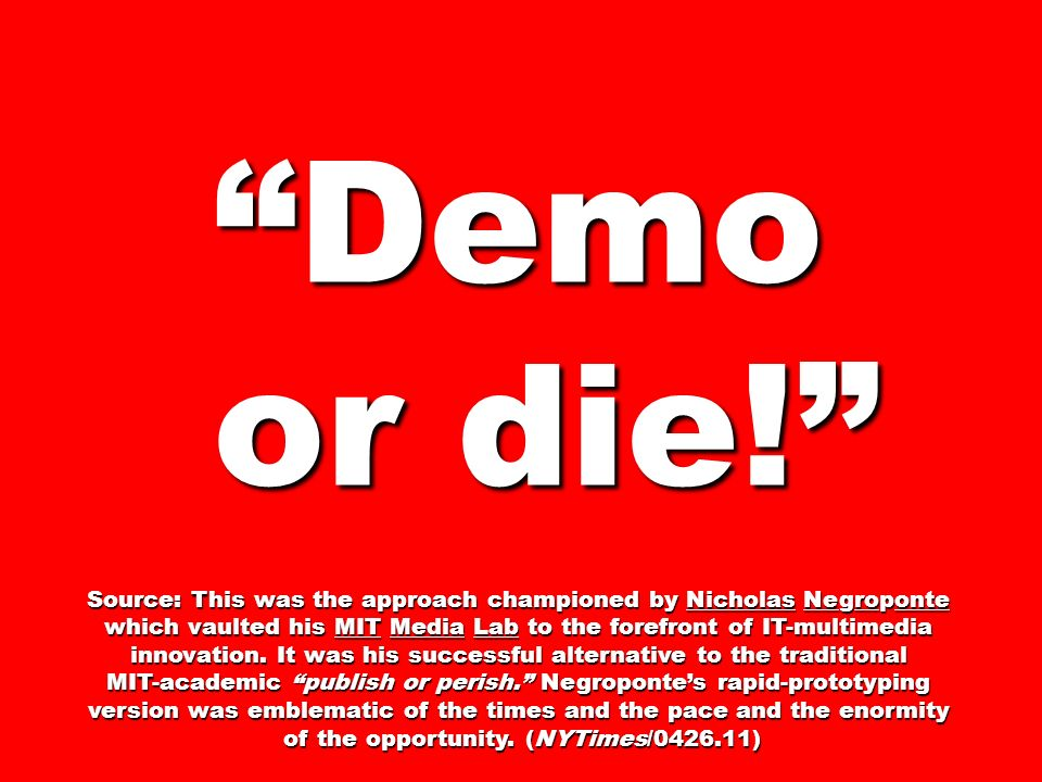 Demo or die! or die! Source: This was the approach championed by Nicholas Negroponte which vaulted his MIT Media Lab to the forefront of IT-multimedia