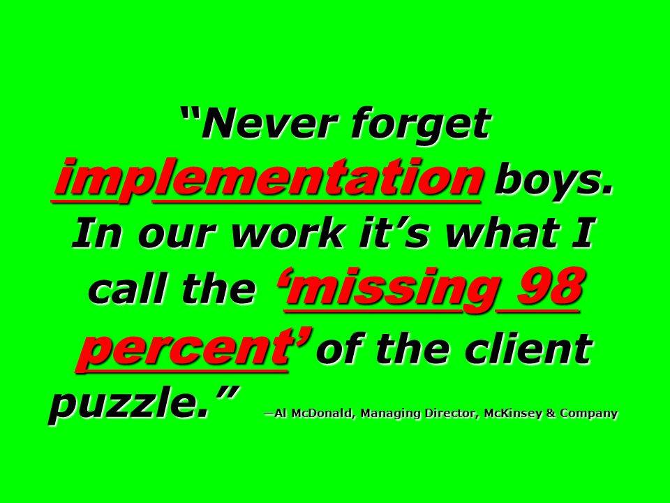 Never forget implementation boys. In our work its what I call themissing 98 percent of the client puzzle. Al McDonald, Managing Director, McKinsey & C