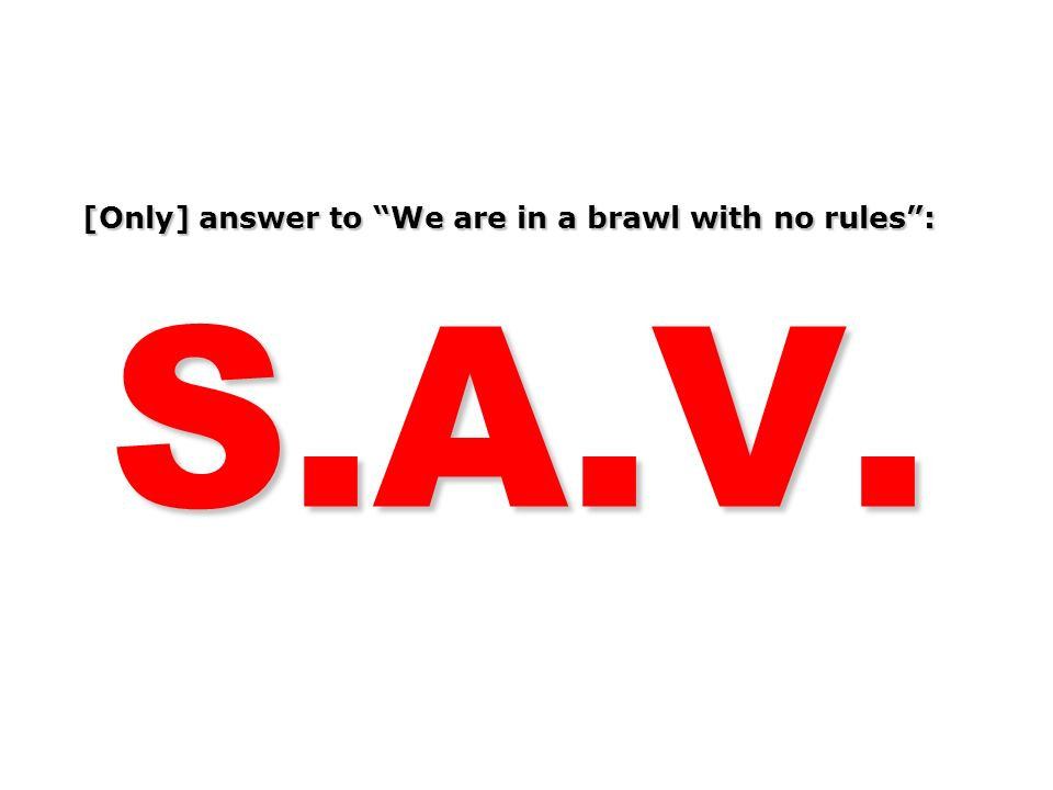 [Only] answer to We are in a brawl with no rules: S.A.V.