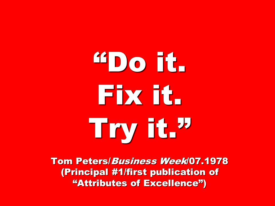Do it. Fix it. Try it. Tom Peters/Business Week/07.1978 (Principal #1/first publication of Attributes of Excellence)