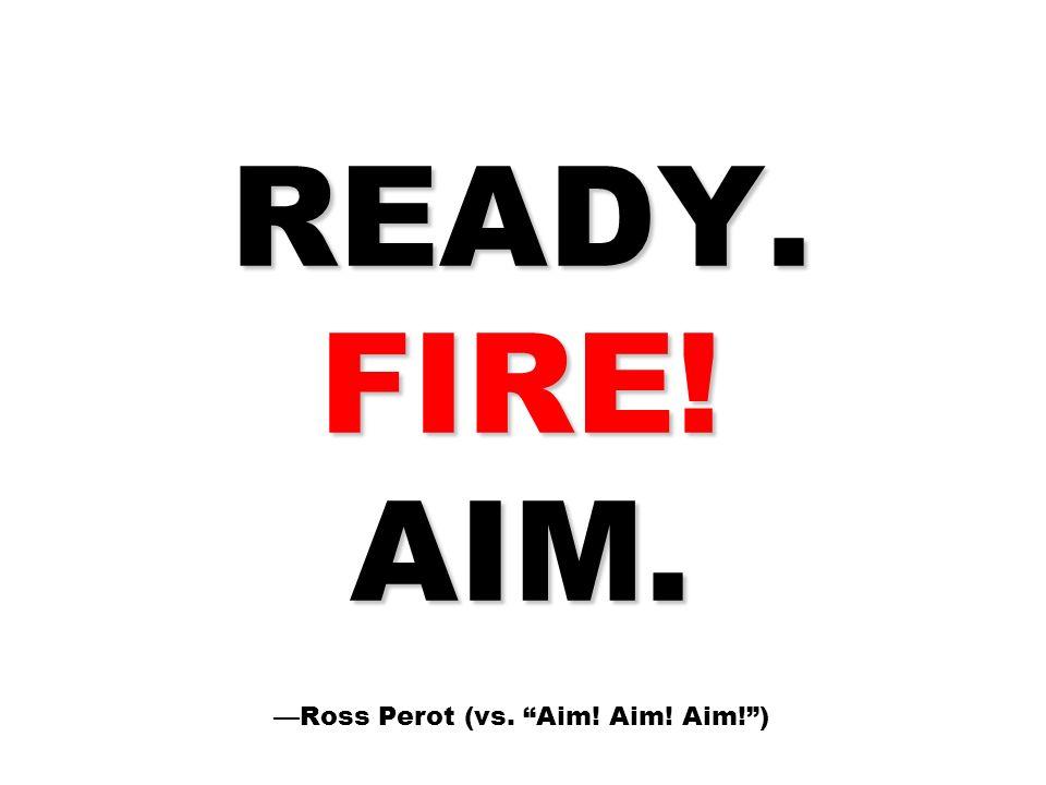 READY. FIRE! AIM. READY. FIRE! AIM. Ross Perot (vs. Aim! Aim! Aim!)