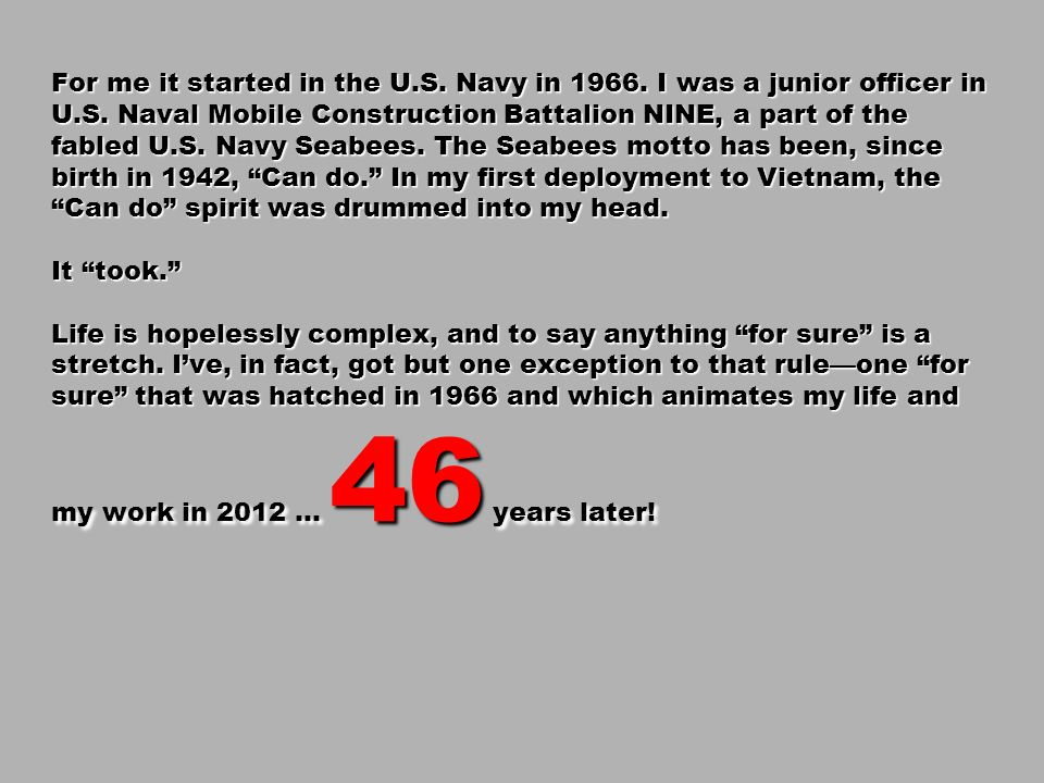 For me it started in the U.S. Navy in 1966. I was a junior officer in U.S. Naval Mobile Construction Battalion NINE, a part of the fabled U.S. Navy Se