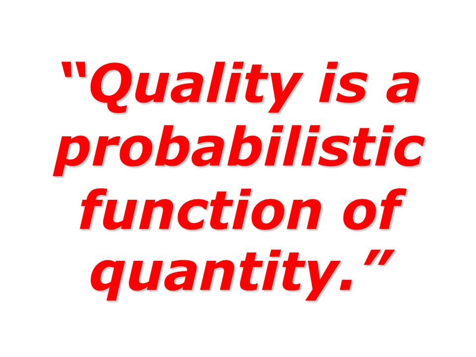 Quality is a probabilistic function of quantity.