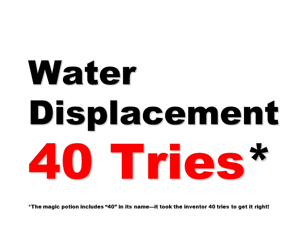 Water Displacement 40 Tries* *The magic potion includes 40 in its nameit took the inventor 40 tries to get it right!