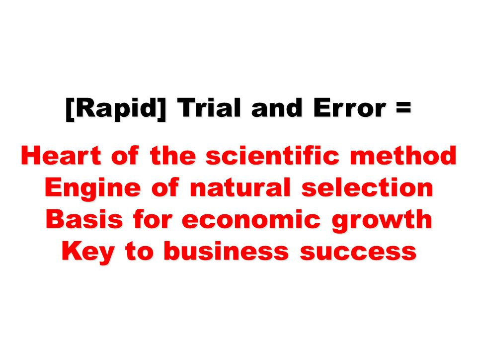 [Rapid] Trial and Error = Heart of the scientific method Engine of natural selection Basis for economic growth Key to business success