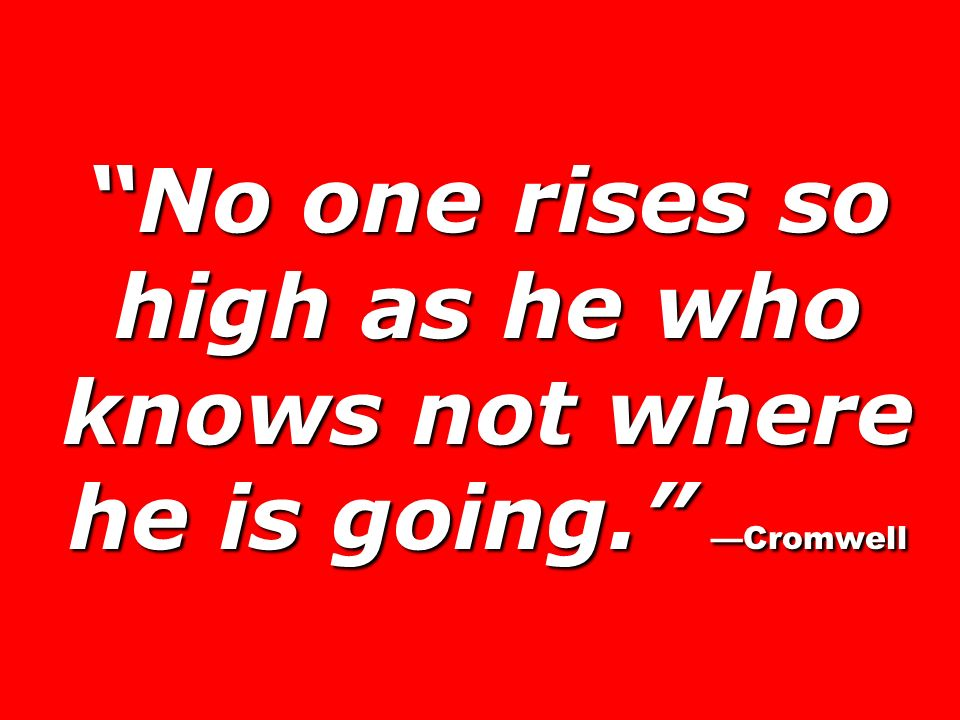 No one rises so high as he who knows not where he is going. Cromwell
