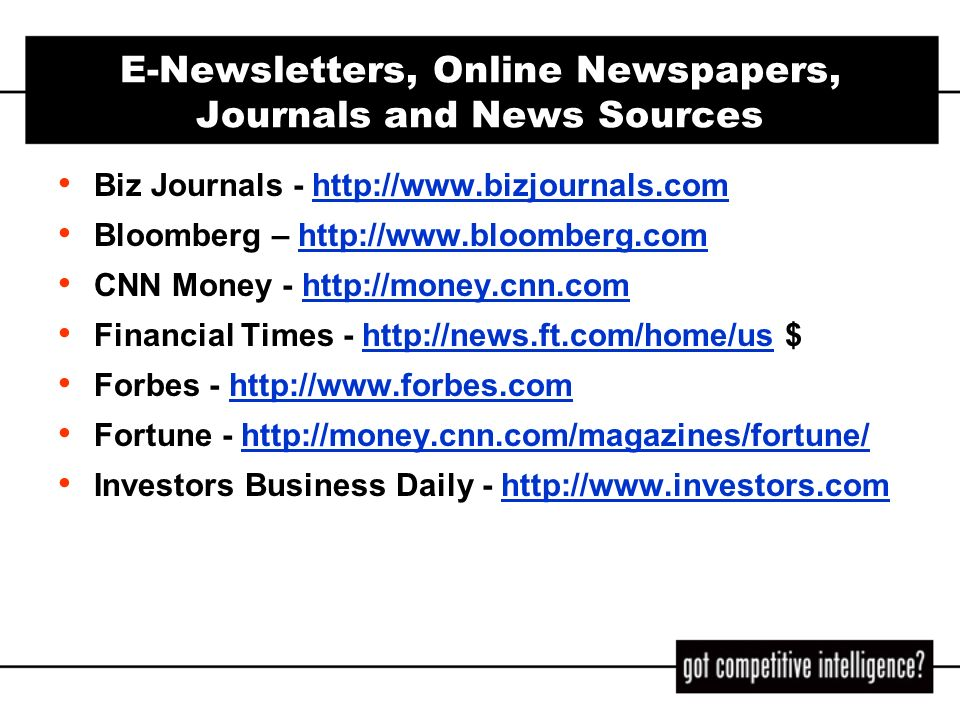 E-Newsletters, Online Newspapers, Journals and News Sources (cont) Moreover - http://w.moreover.com/categories/category_list.htmlhttp://w.moreover.com/categories/category_list.html – list of available news categories Newsisfree - http://www.newsisfree.comhttp://www.newsisfree.com TheDeal.com - http://www.thedeal.com, subscription reqdhttp://www.thedeal.com Time.com: Inside Business http://www.time.com/time/insidebizhttp://www.time.com/time/insidebiz Wall Street Journal - http://online.wsj.com, subscription reqdhttp://online.wsj.com – The Journals morning, afternoon and evening report, delivered via email to registered subscribers: users may choose content/topics – WSJ company and industry news trackers, for regd users – WSJ Free Features, http://online.wsj.comhttp://online.wsj.com – Law Blog, http://online.wsj.comhttp://online.wsj.com Yahoo.